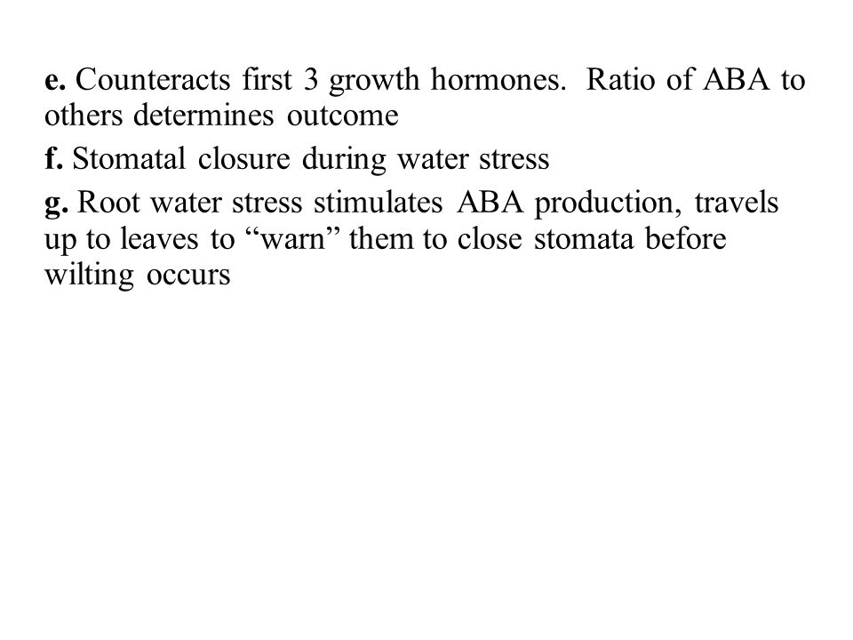e. Counteracts first 3 growth hormones. Ratio of ABA to others determines outcome f. Stomatal closure during water stress g. Root water stress stimula