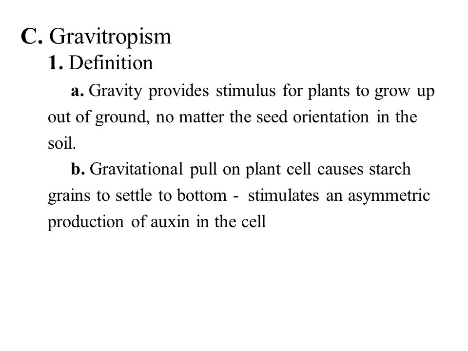 C. Gravitropism 1. Definition a. Gravity provides stimulus for plants to grow up out of ground, no matter the seed orientation in the soil. b. Gravita
