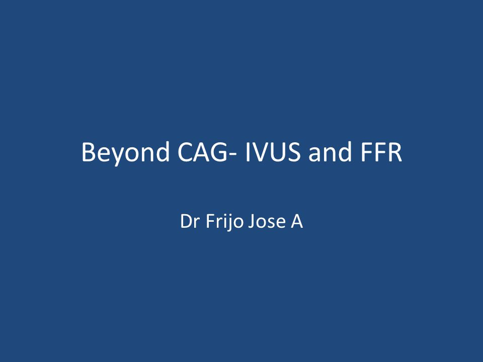 Beyond CAG- IVUS and FFR Dr Frijo Jose A