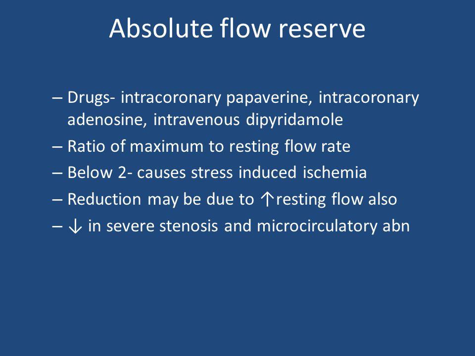 Absolute flow reserve – Drugs- intracoronary papaverine, intracoronary adenosine, intravenous dipyridamole – Ratio of maximum to resting flow rate – B