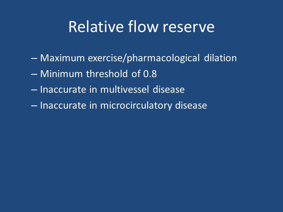 Relative flow reserve – Maximum exercise/pharmacological dilation – Minimum threshold of 0.8 – Inaccurate in multivessel disease – Inaccurate in microcirculatory disease