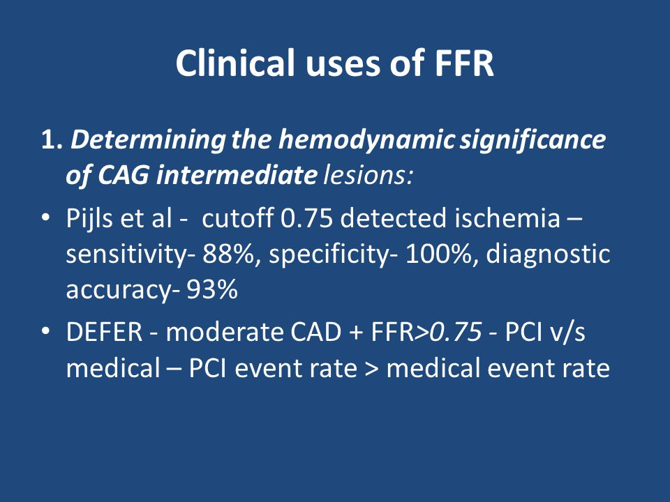 Clinical uses of FFR 1. Determining the hemodynamic significance of CAG intermediate lesions: Pijls et al - cutoff 0.75 detected ischemia – sensitivit