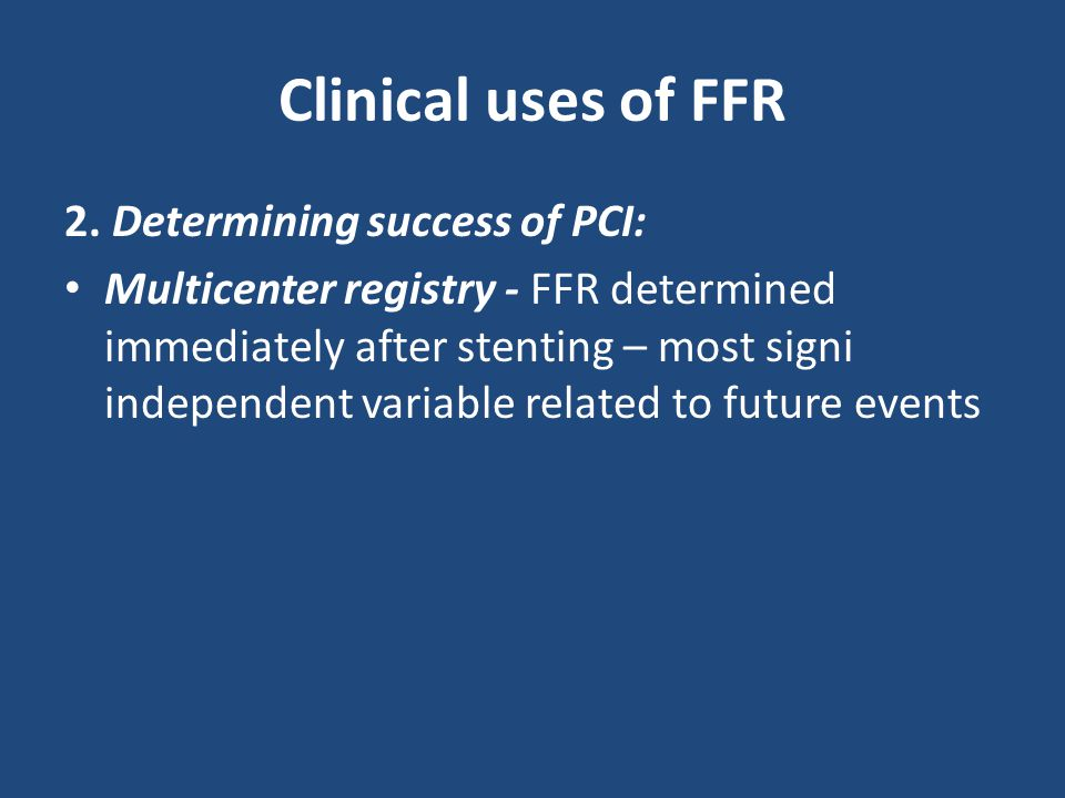 Clinical uses of FFR 2. Determining success of PCI: Multicenter registry - FFR determined immediately after stenting – most signi independent variable