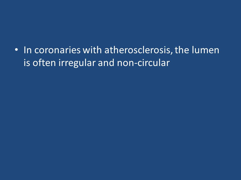 In coronaries with atherosclerosis, the lumen is often irregular and non-circular