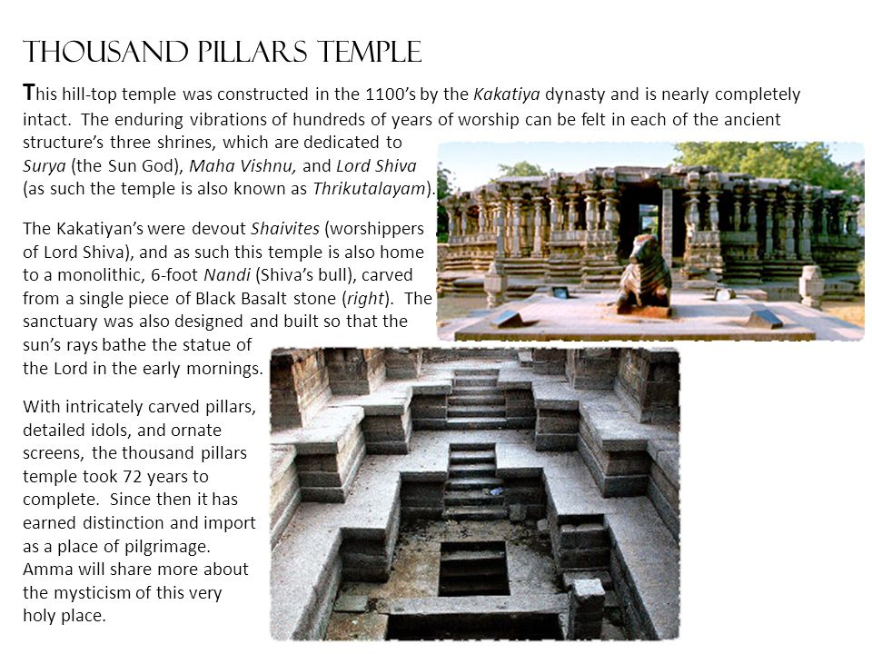 Thousand pillars temple T his hill-top temple was constructed in the 1100's by the Kakatiya dynasty and is nearly completely intact. The enduring vibr