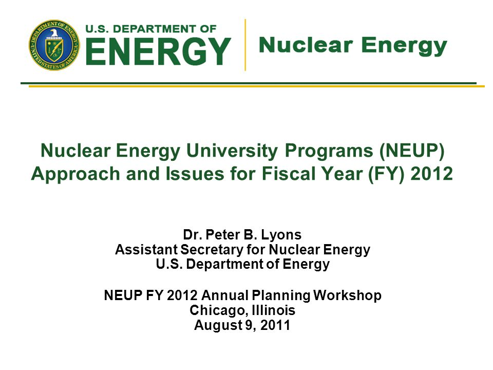Nuclear Energy University Programs (NEUP) Approach and Issues for Fiscal Year (FY) 2012 Dr. Peter B. Lyons Assistant Secretary for Nuclear Energy U.S.