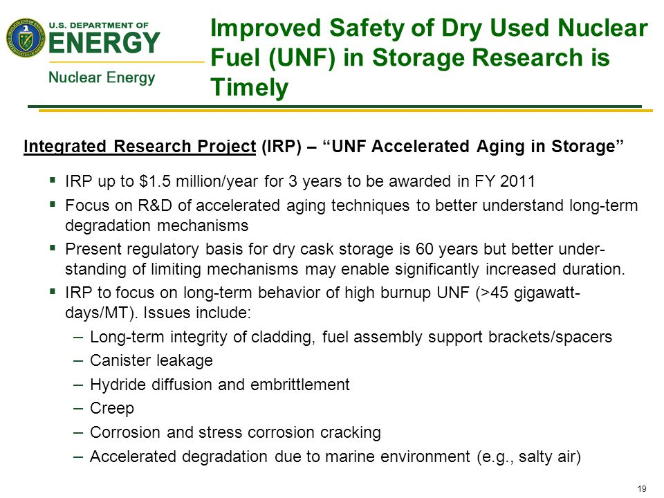 19 Improved Safety of Dry Used Nuclear Fuel (UNF) in Storage Research is Timely Integrated Research Project (IRP) – UNF Accelerated Aging in Storage  IRP up to $1.5 million/year for 3 years to be awarded in FY 2011  Focus on R&D of accelerated aging techniques to better understand long-term degradation mechanisms  Present regulatory basis for dry cask storage is 60 years but better under- standing of limiting mechanisms may enable significantly increased duration.