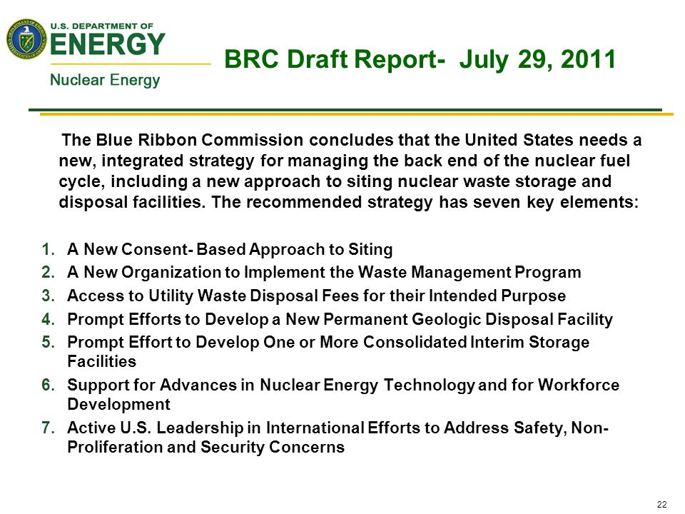 22 BRC Draft Report- July 29, 2011 The Blue Ribbon Commission concludes that the United States needs a new, integrated strategy for managing the back end of the nuclear fuel cycle, including a new approach to siting nuclear waste storage and disposal facilities.