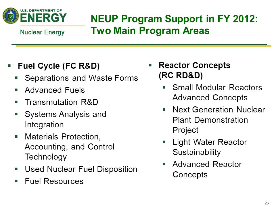 26  Fuel Cycle (FC R&D)  Separations and Waste Forms  Advanced Fuels  Transmutation R&D  Systems Analysis and Integration  Materials Protection, Accounting, and Control Technology  Used Nuclear Fuel Disposition  Fuel Resources  Reactor Concepts (RC RD&D)  Small Modular Reactors Advanced Concepts  Next Generation Nuclear Plant Demonstration Project  Light Water Reactor Sustainability  Advanced Reactor Concepts NEUP Program Support in FY 2012: Two Main Program Areas