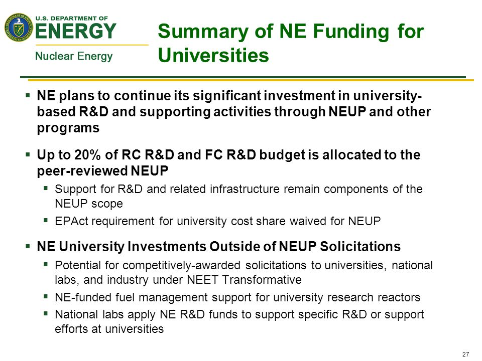 27  NE plans to continue its significant investment in university- based R&D and supporting activities through NEUP and other programs  Up to 20% of RC R&D and FC R&D budget is allocated to the peer-reviewed NEUP  Support for R&D and related infrastructure remain components of the NEUP scope  EPAct requirement for university cost share waived for NEUP  NE University Investments Outside of NEUP Solicitations  Potential for competitively-awarded solicitations to universities, national labs, and industry under NEET Transformative  NE-funded fuel management support for university research reactors  National labs apply NE R&D funds to support specific R&D or support efforts at universities Summary of NE Funding for Universities