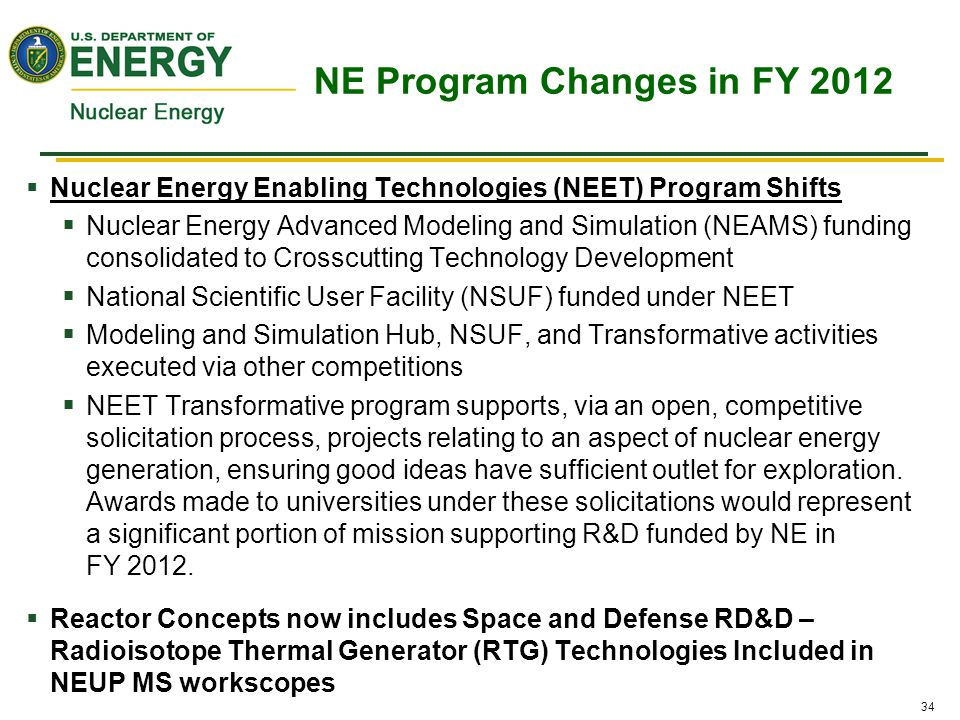 34  Nuclear Energy Enabling Technologies (NEET) Program Shifts  Nuclear Energy Advanced Modeling and Simulation (NEAMS) funding consolidated to Crosscutting Technology Development  National Scientific User Facility (NSUF) funded under NEET  Modeling and Simulation Hub, NSUF, and Transformative activities executed via other competitions  NEET Transformative program supports, via an open, competitive solicitation process, projects relating to an aspect of nuclear energy generation, ensuring good ideas have sufficient outlet for exploration.