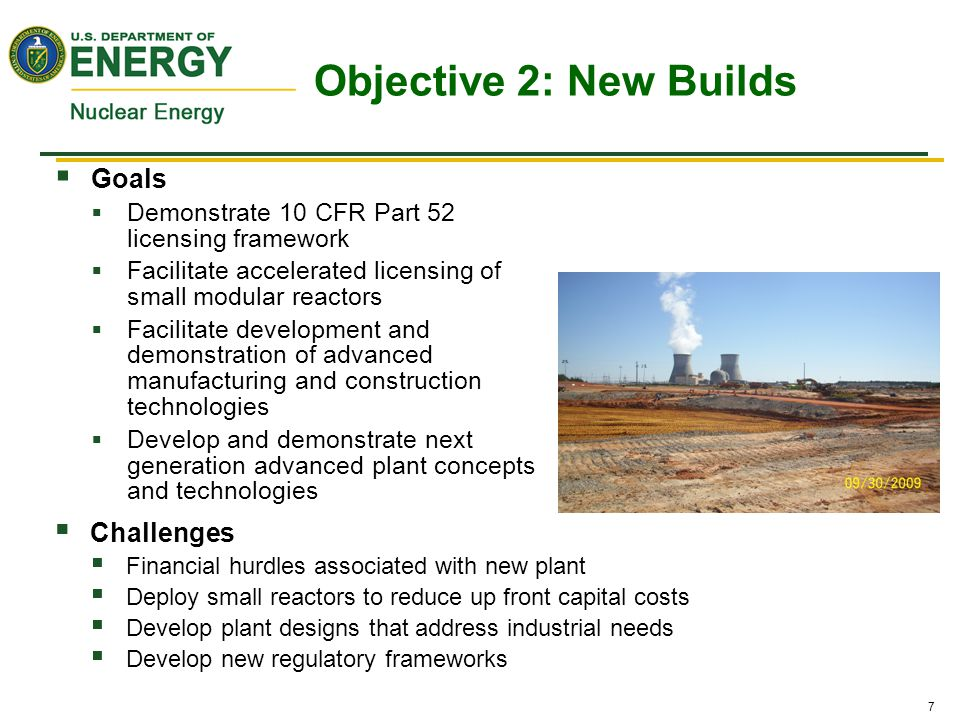 7  Goals  Demonstrate 10 CFR Part 52 licensing framework  Facilitate accelerated licensing of small modular reactors  Facilitate development and demonstration of advanced manufacturing and construction technologies  Develop and demonstrate next generation advanced plant concepts and technologies  Challenges  Financial hurdles associated with new plant  Deploy small reactors to reduce up front capital costs  Develop plant designs that address industrial needs  Develop new regulatory frameworks Objective 2: New Builds