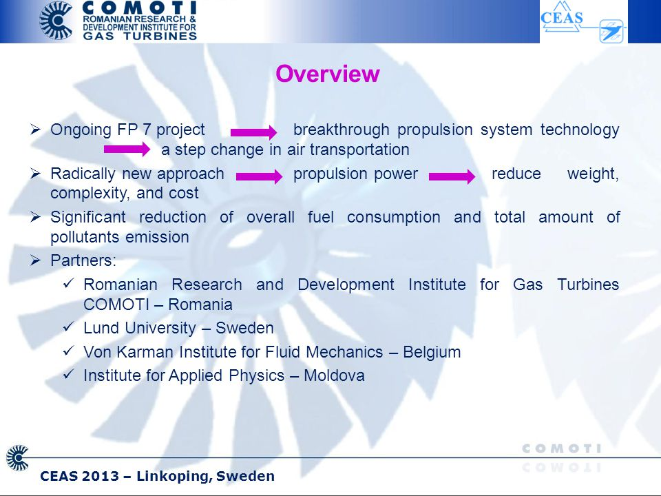 CEAS 2013 – Linkoping, Sweden  Ongoing FP 7 project breakthrough propulsion system technology a step change in air transportation  Radically new approach propulsion power reduce weight, complexity, and cost  Significant reduction of overall fuel consumption and total amount of pollutants emission  Partners: Romanian Research and Development Institute for Gas Turbines COMOTI – Romania Lund University – Sweden Von Karman Institute for Fluid Mechanics – Belgium Institute for Applied Physics – Moldova Overview