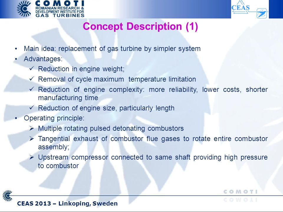 CEAS 2013 – Linkoping, Sweden Concept Description (1) Main idea: replacement of gas turbine by simpler system Advantages: Reduction in engine weight; Removal of cycle maximum temperature limitation Reduction of engine complexity: more reliability, lower costs, shorter manufacturing time Reduction of engine size, particularly length Operating principle:  Multiple rotating pulsed detonating combustors  Tangential exhaust of combustor flue gases to rotate entire combustor assembly;  Upstream compressor connected to same shaft providing high pressure to combustor