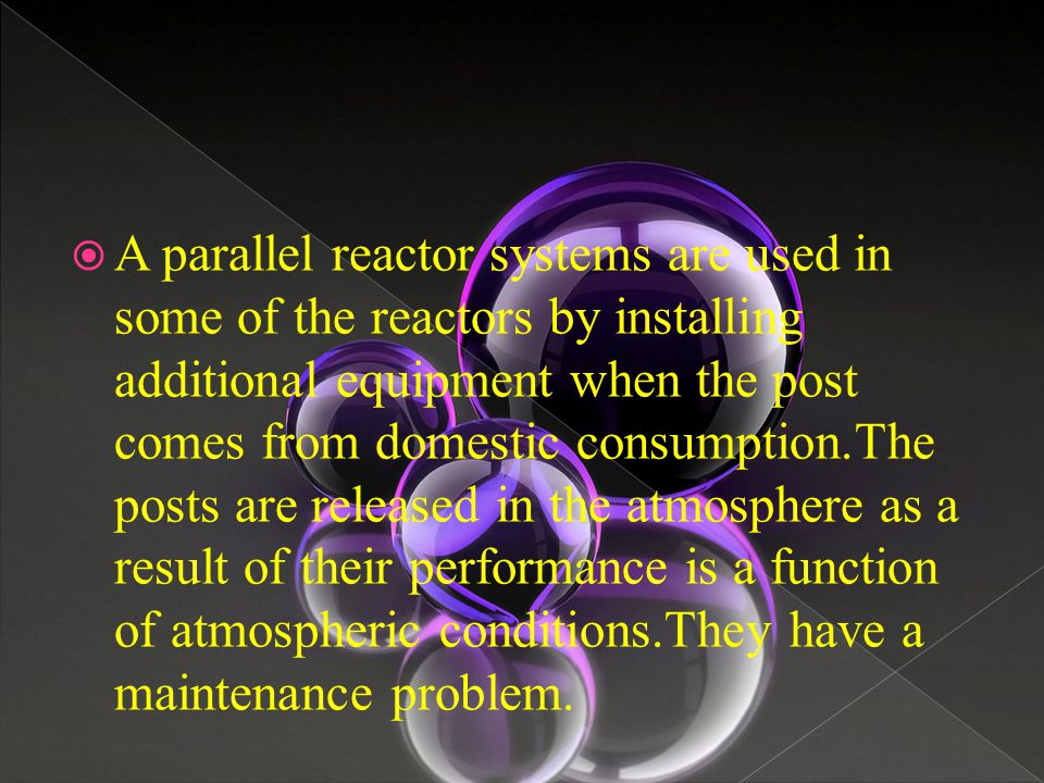  A parallel reactor systems are used in some of the reactors by installing additional equipment when the post comes from domestic consumption.The pos