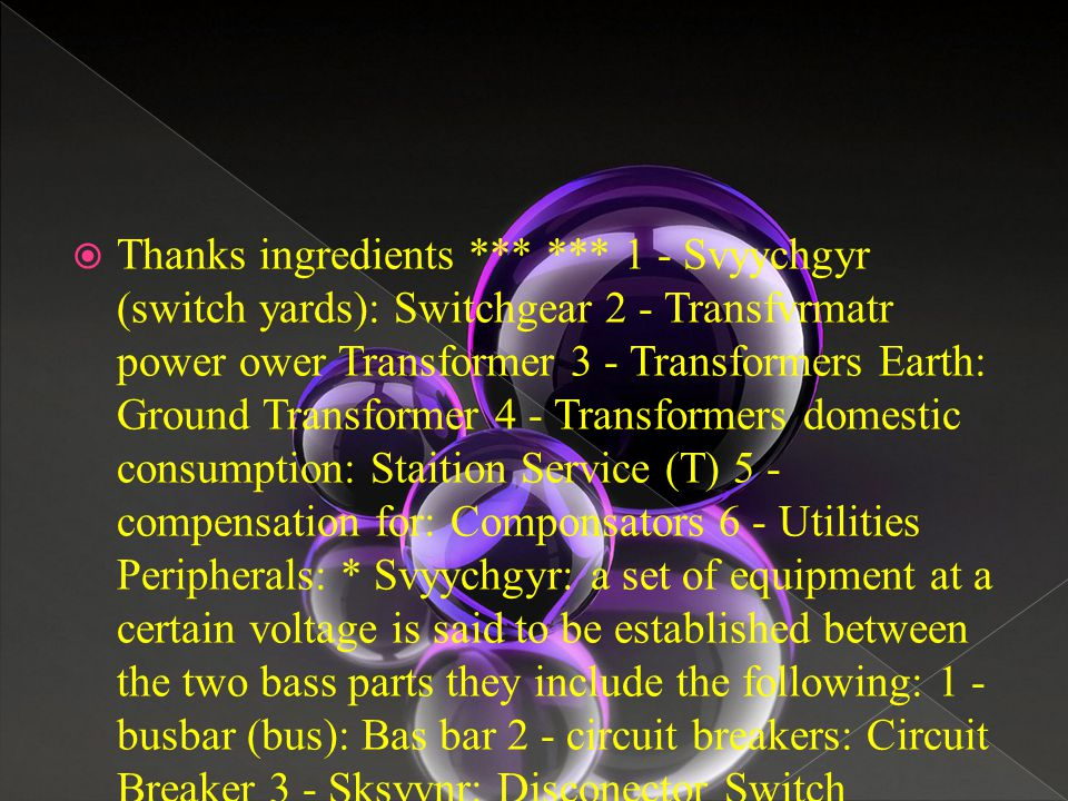  Thanks ingredients *** *** 1 - Svyychgyr (switch yards): Switchgear 2 - Transfvrmatr power ower Transformer 3 - Transformers Earth: Ground Transformer 4 - Transformers domestic consumption: Staition Service (T) 5 - compensation for: Componsators 6 - Utilities Peripherals: * Svyychgyr: a set of equipment at a certain voltage is said to be established between the two bass parts they include the following: 1 - busbar (bus): Bas bar 2 - circuit breakers: Circuit Breaker 3 - Sksyvnr: Disconector Switch