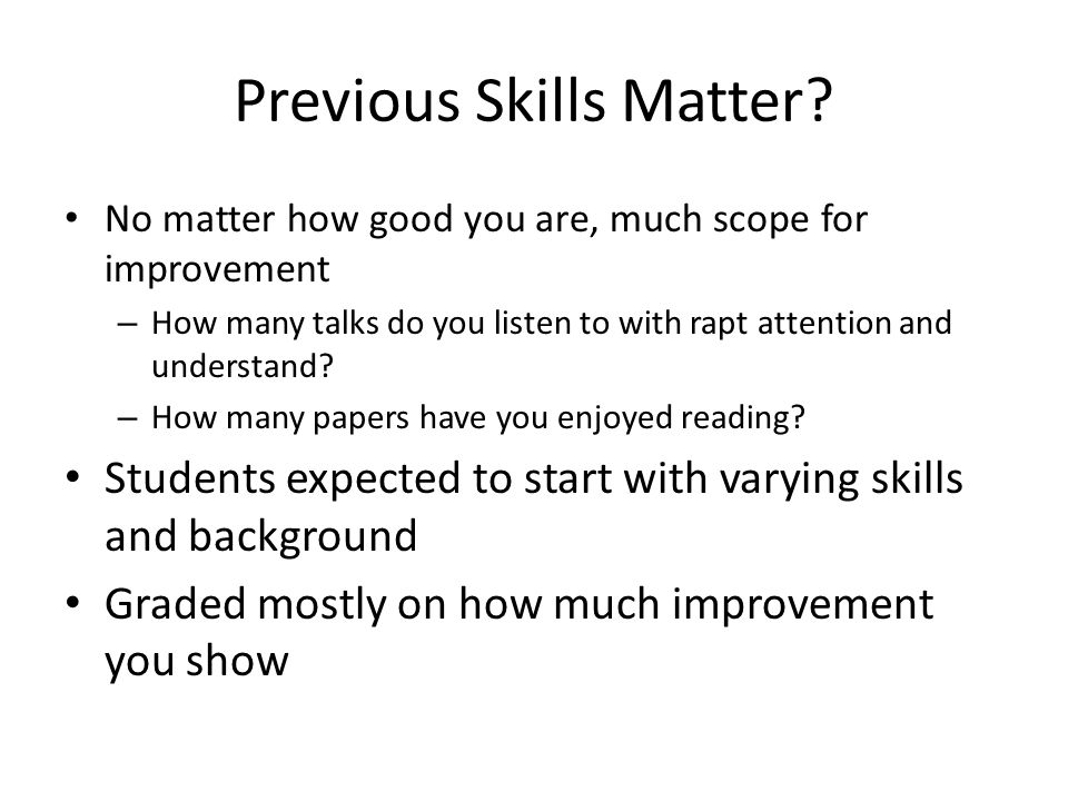 Previous Skills Matter? No matter how good you are, much scope for improvement – How many talks do you listen to with rapt attention and understand? –