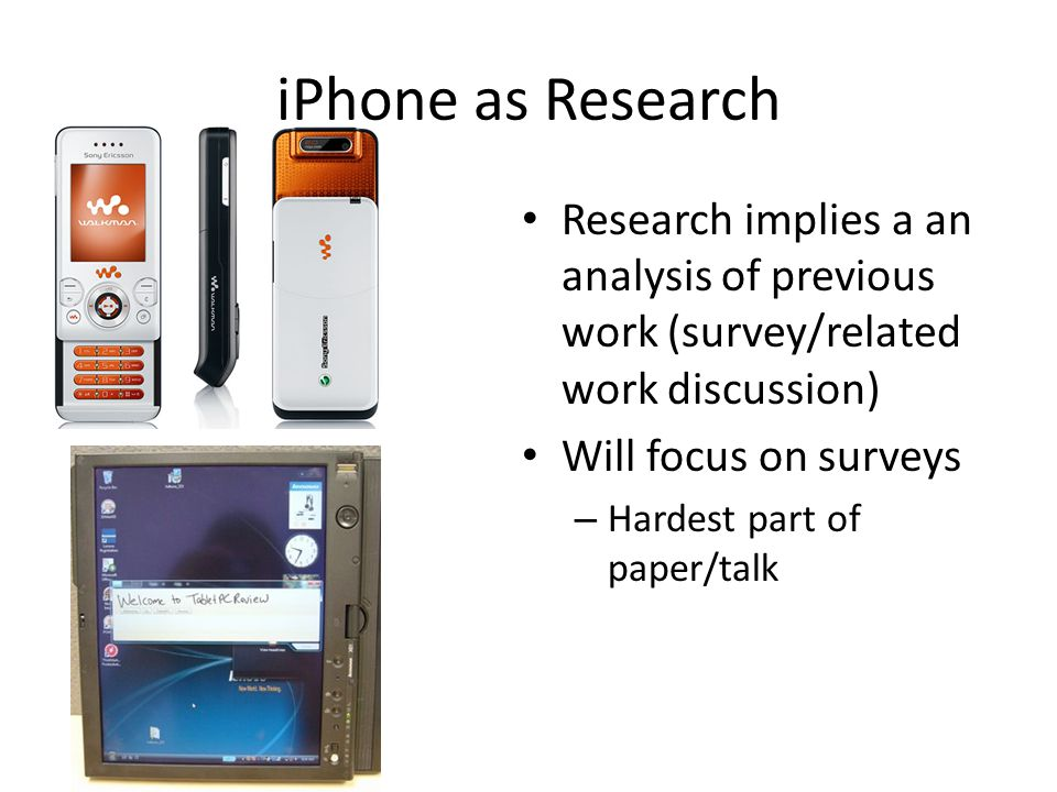 iPhone as Research Research implies a an analysis of previous work (survey/related work discussion) Will focus on surveys – Hardest part of paper/talk