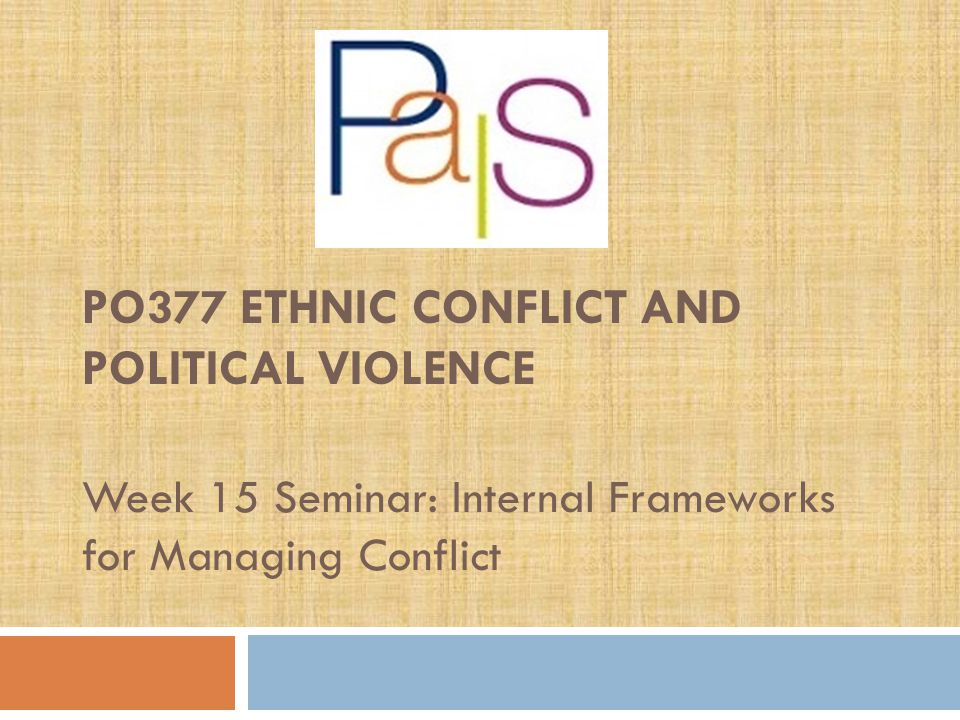 PO377 ETHNIC CONFLICT AND POLITICAL VIOLENCE Week 15 Seminar: Internal Frameworks for Managing Conflict