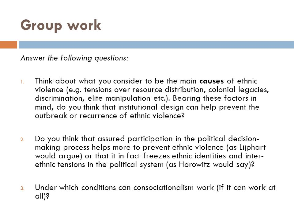 Group work Answer the following questions: 1. Think about what you consider to be the main causes of ethnic violence (e.g. tensions over resource dist