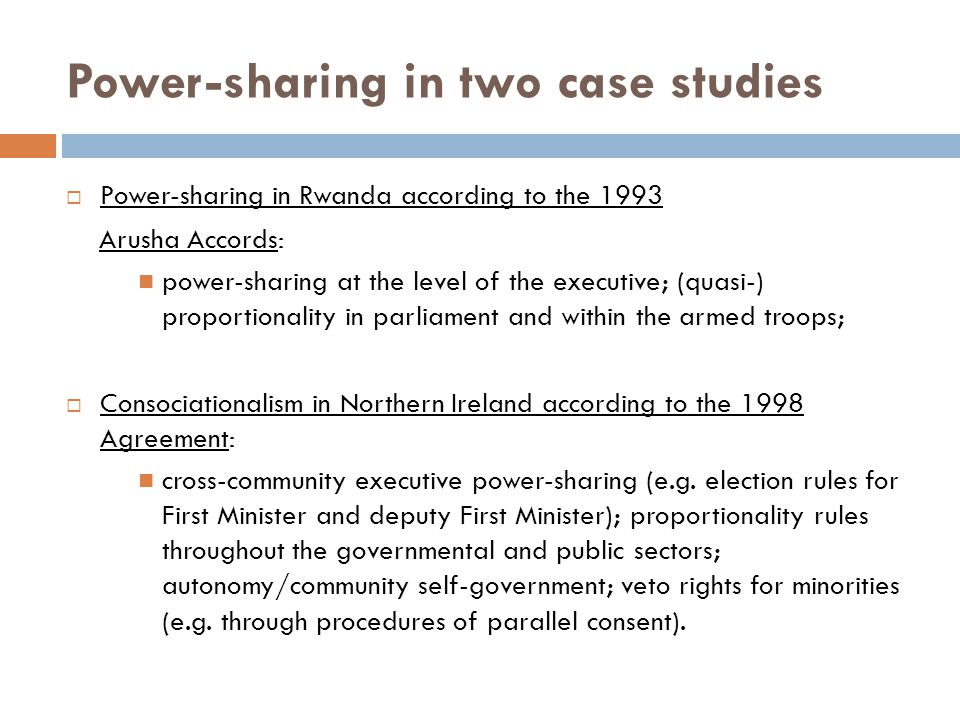 Power-sharing in two case studies  Power-sharing in Rwanda according to the 1993 Arusha Accords: power-sharing at the level of the executive; (quasi-) proportionality in parliament and within the armed troops;  Consociationalism in Northern Ireland according to the 1998 Agreement: cross-community executive power-sharing (e.g.