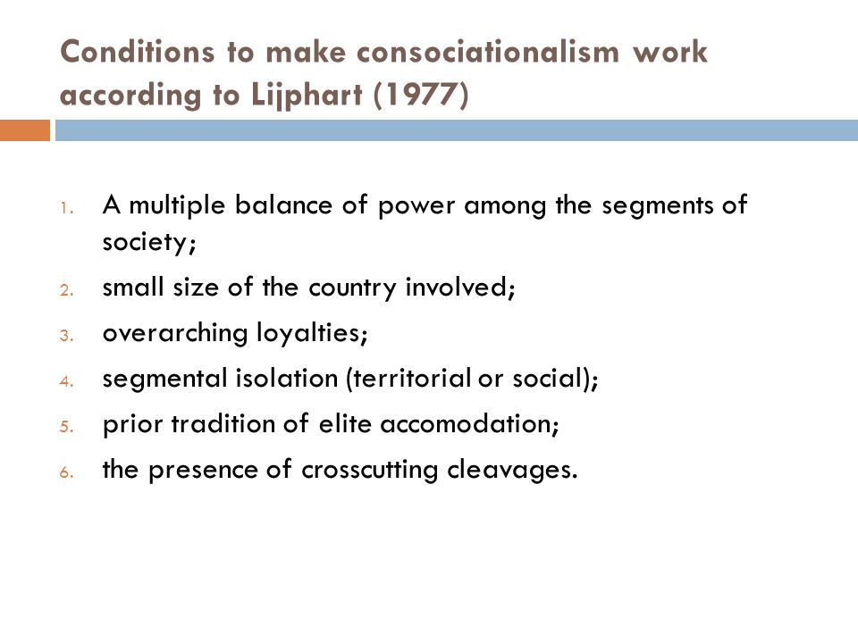 Conditions to make consociationalism work according to Lijphart (1977) 1. A multiple balance of power among the segments of society; 2. small size of