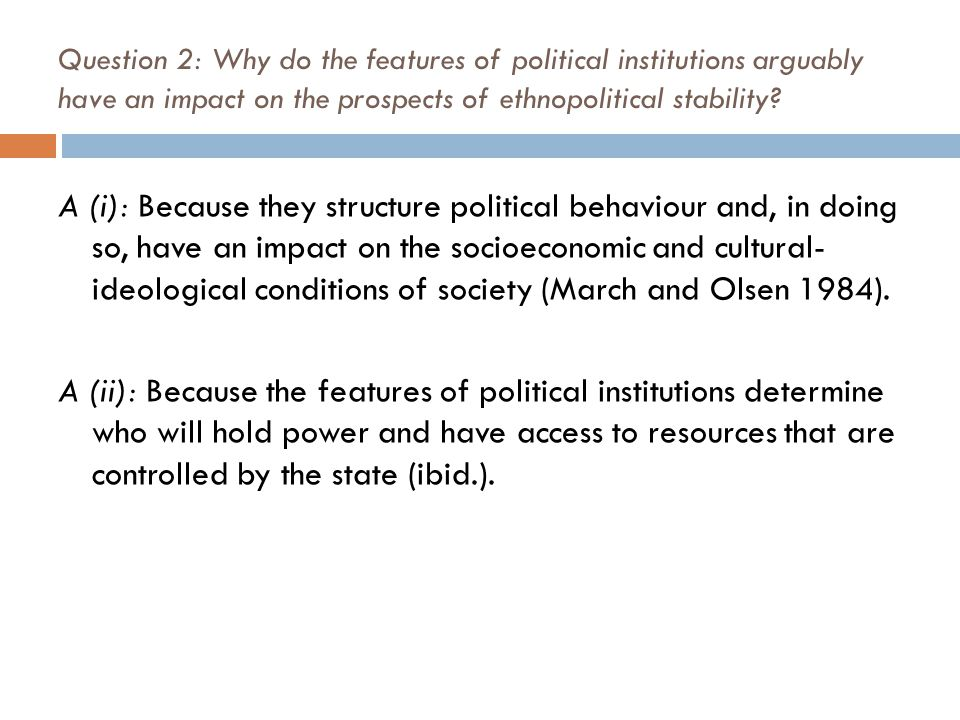 Question 2: Why do the features of political institutions arguably have an impact on the prospects of ethnopolitical stability? A (i): Because they st