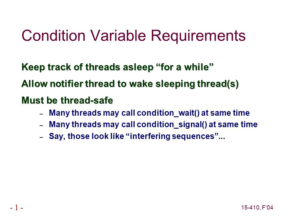 15-410, F'04 - 1 - Condition Variable Requirements Keep track of threads asleep for a while Allow notifier thread to wake sleeping thread(s) Must be thread-safe – Many threads may call condition_wait() at same time – Many threads may call condition_signal() at same time – Say, those look like interfering sequences ...