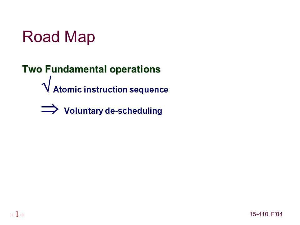 15-410, F'04 - 1 - Road Map Two Fundamental operations  Atomic instruction sequence  Voluntary de-scheduling