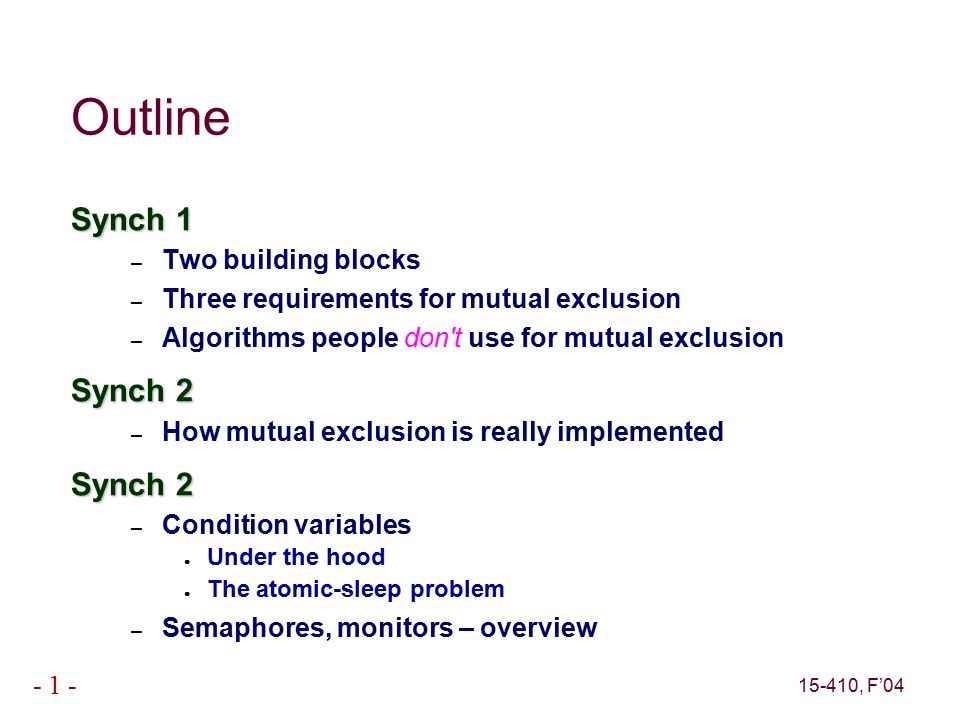 15-410, F'04 - 1 - Outline Synch 1 – Two building blocks – Three requirements for mutual exclusion – Algorithms people don t use for mutual exclusion Synch 2 – How mutual exclusion is really implemented Synch 2 – Condition variables ● Under the hood ● The atomic-sleep problem – Semaphores, monitors – overview