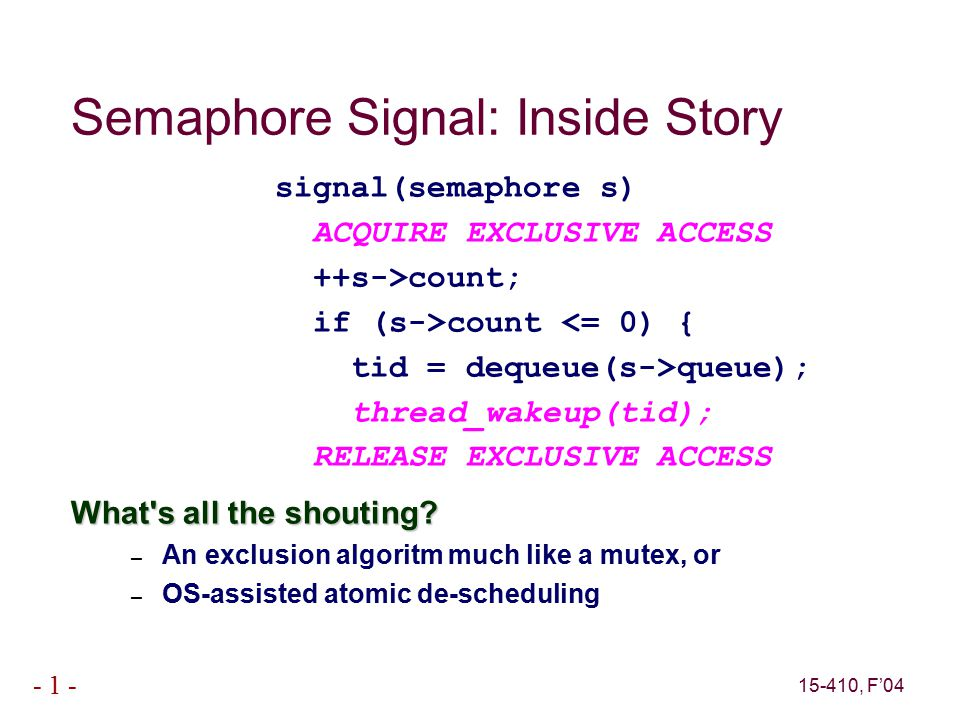 15-410, F'04 - 1 - Semaphore Signal: Inside Story signal(semaphore s) ACQUIRE EXCLUSIVE ACCESS ++s->count; if (s->count <= 0) { tid = dequeue(s->queue); thread_wakeup(tid); RELEASE EXCLUSIVE ACCESS What s all the shouting.