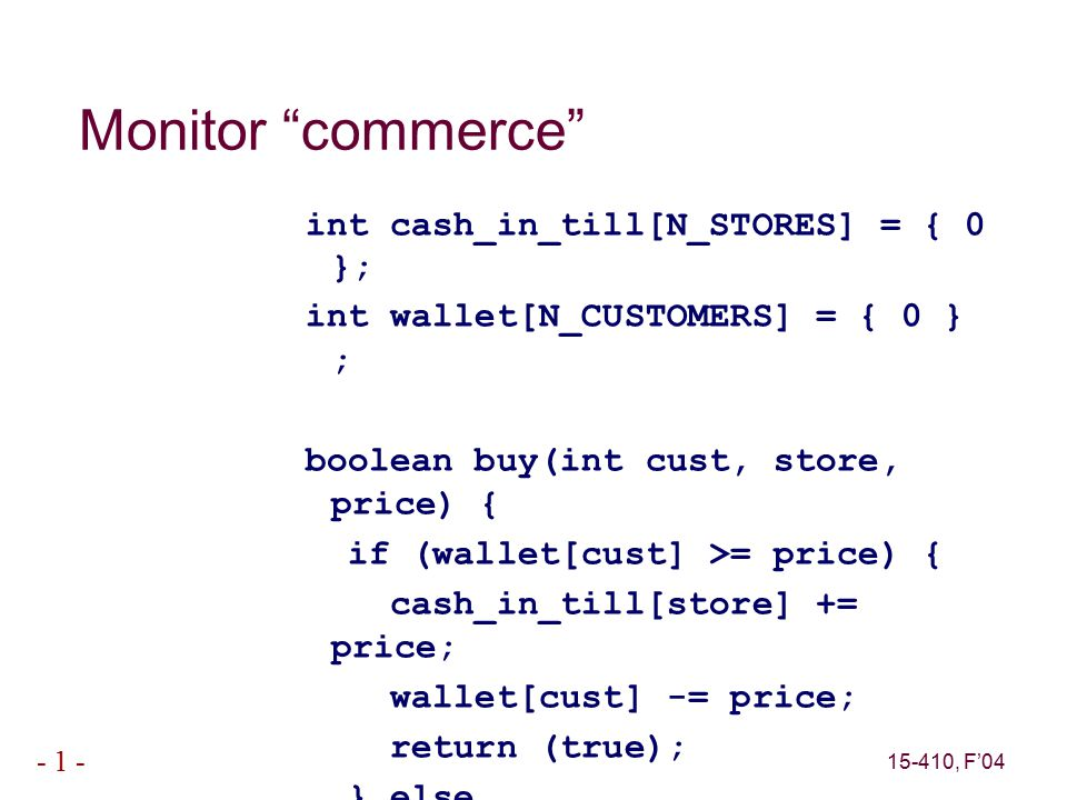 15-410, F'04 - 1 - Monitor commerce int cash_in_till[N_STORES] = { 0 }; int wallet[N_CUSTOMERS] = { 0 } ; boolean buy(int cust, store, price) { if (wallet[cust] >= price) { cash_in_till[store] += price; wallet[cust] -= price; return (true); } else return (false); }