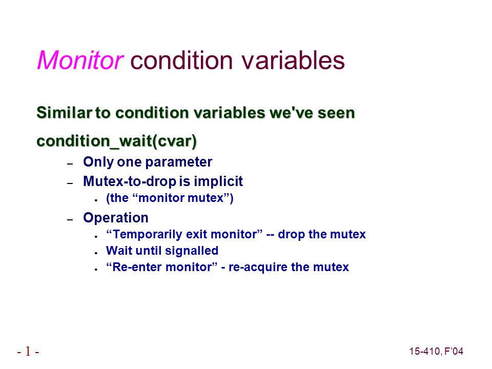 15-410, F'04 - 1 - Monitor condition variables Similar to condition variables we ve seen condition_wait(cvar) – Only one parameter – Mutex-to-drop is implicit ● (the monitor mutex ) – Operation ● Temporarily exit monitor -- drop the mutex ● Wait until signalled ● Re-enter monitor - re-acquire the mutex