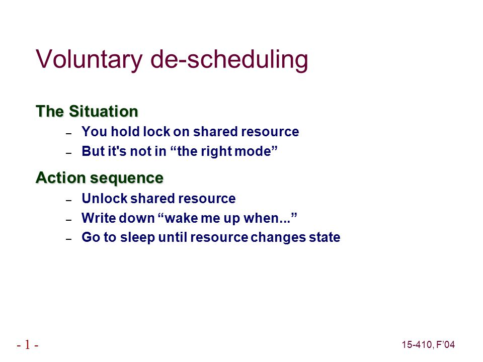 15-410, F'04 - 1 - Voluntary de-scheduling The Situation – You hold lock on shared resource – But it s not in the right mode Action sequence – Unlock shared resource – Write down wake me up when... – Go to sleep until resource changes state