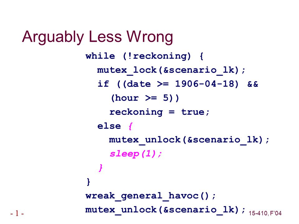 15-410, F'04 - 1 - Arguably Less Wrong while (!reckoning) { mutex_lock(&scenario_lk); if ((date >= 1906-04-18) && (hour >= 5)) reckoning = true; else { mutex_unlock(&scenario_lk); sleep(1); } wreak_general_havoc(); mutex_unlock(&scenario_lk);