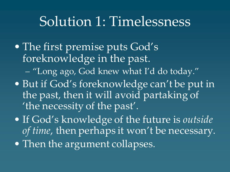 Solution 1: Timelessness The first premise puts God's foreknowledge in the past.