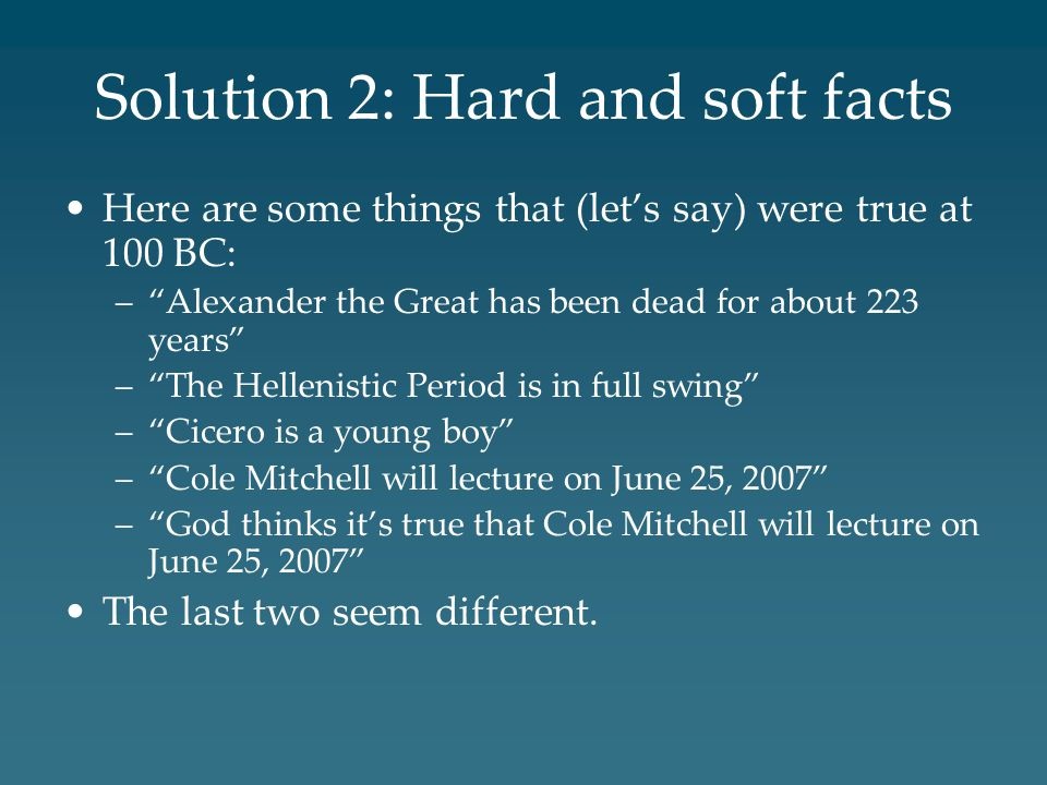 Solution 2: Hard and soft facts Here are some things that (let's say) were true at 100 BC: – Alexander the Great has been dead for about 223 years – The Hellenistic Period is in full swing – Cicero is a young boy – Cole Mitchell will lecture on June 25, 2007 – God thinks it's true that Cole Mitchell will lecture on June 25, 2007 The last two seem different.