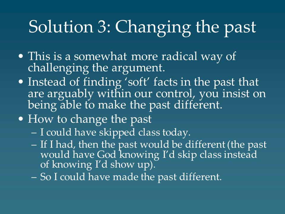 Solution 3: Changing the past This is a somewhat more radical way of challenging the argument. Instead of finding 'soft' facts in the past that are ar