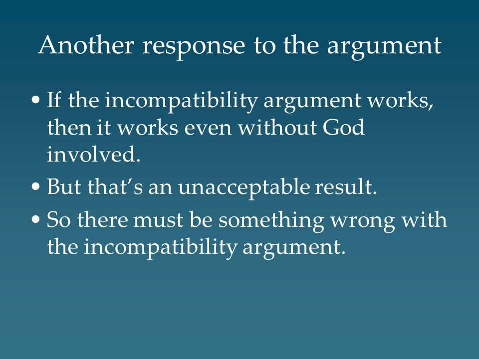 Another response to the argument If the incompatibility argument works, then it works even without God involved.