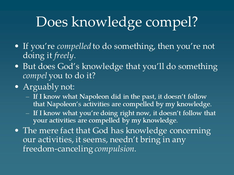 Does knowledge compel. If you're compelled to do something, then you're not doing it freely.