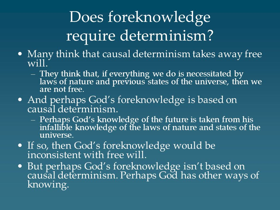 Does foreknowledge require determinism.Many think that causal determinism takes away free will.