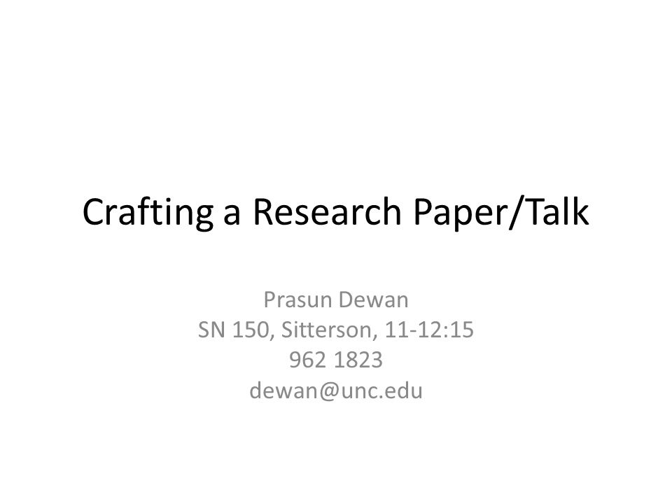 Crafting a Research Paper/Talk Prasun Dewan SN 150, Sitterson, 11-12:15 962 1823 dewan@unc.edu
