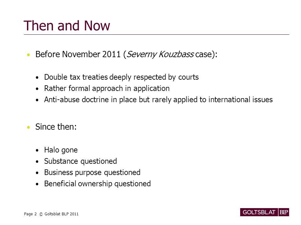 Page 2 © Goltsblat BLP 2011 Then and Now Before November 2011 (Severny Kouzbass case): Double tax treaties deeply respected by courts Rather formal approach in application Anti-abuse doctrine in place but rarely applied to international issues Since then: Halo gone Substance questioned Business purpose questioned Beneficial ownership questioned