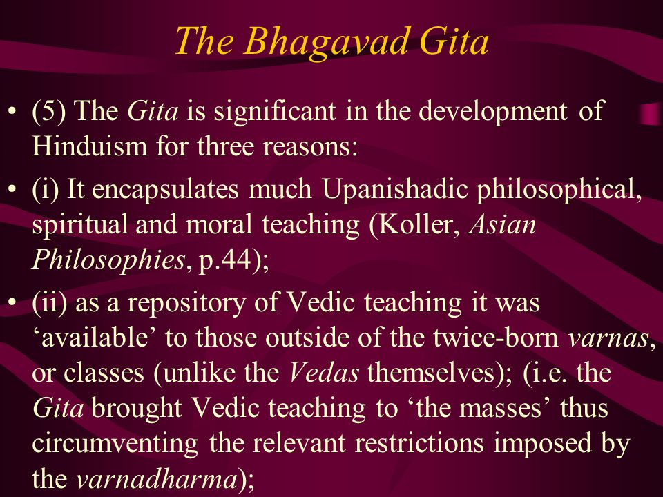 The Bhagavad Gita (5) The Gita is significant in the development of Hinduism for three reasons: (i) It encapsulates much Upanishadic philosophical, spiritual and moral teaching (Koller, Asian Philosophies, p.44); (ii) as a repository of Vedic teaching it was 'available' to those outside of the twice-born varnas, or classes (unlike the Vedas themselves); (i.e.