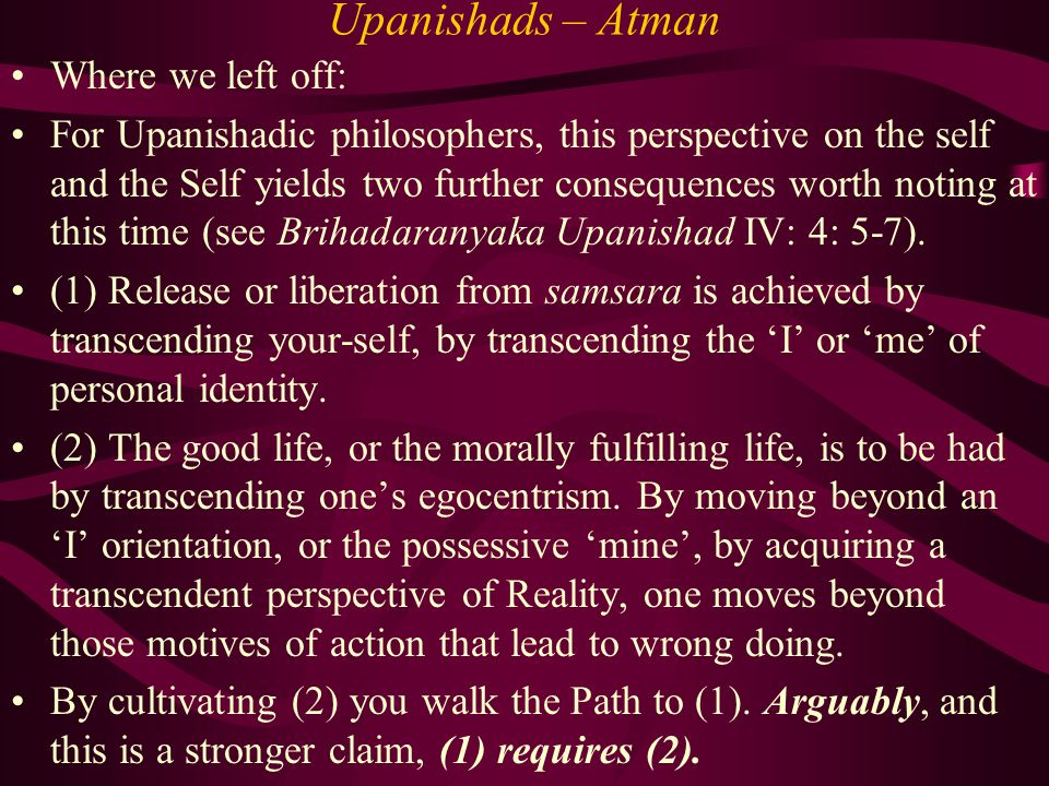 Upanishads – Atman Where we left off: For Upanishadic philosophers, this perspective on the self and the Self yields two further consequences worth noting at this time (see Brihadaranyaka Upanishad IV: 4: 5-7).