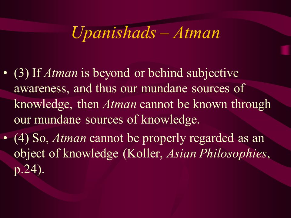 Upanishads – Atman (3) If Atman is beyond or behind subjective awareness, and thus our mundane sources of knowledge, then Atman cannot be known through our mundane sources of knowledge.
