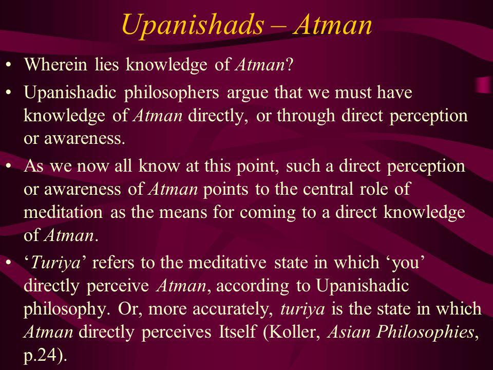 Upanishads – Atman Wherein lies knowledge of Atman? Upanishadic philosophers argue that we must have knowledge of Atman directly, or through direct pe