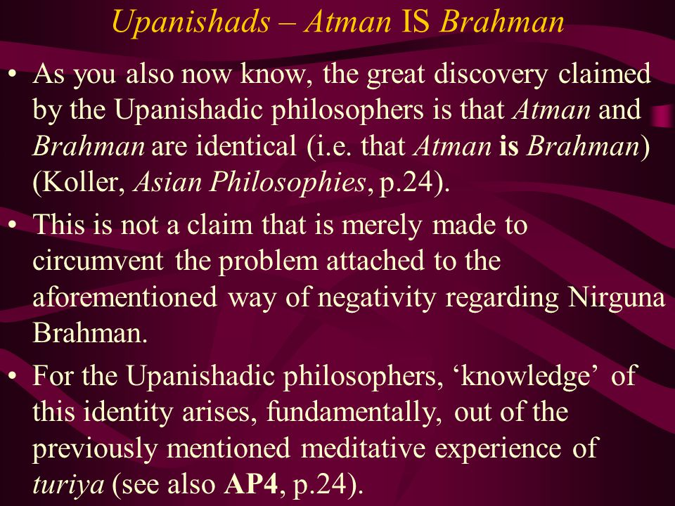 Upanishads – Atman IS Brahman As you also now know, the great discovery claimed by the Upanishadic philosophers is that Atman and Brahman are identica