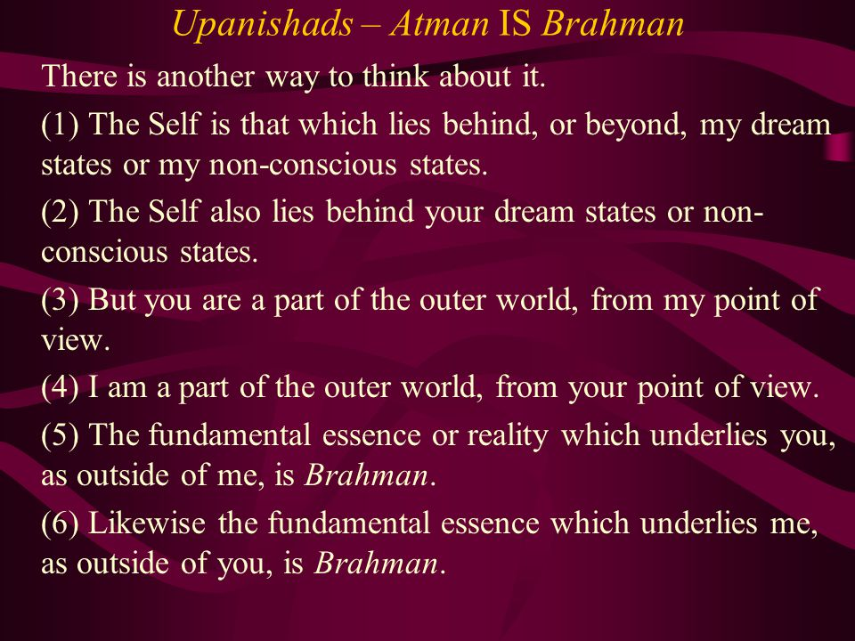 Upanishads – Atman IS Brahman There is another way to think about it. (1) The Self is that which lies behind, or beyond, my dream states or my non-con