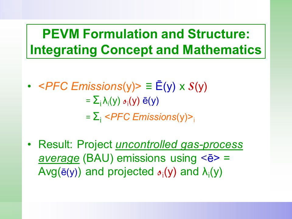 PEVM Formulation and Structure: Integrating Concept and Mathematics ≡ Ē(y) x S (y) = Σ i λ i (y) s i (y) ē(y) = Σ i i Result: Project uncontrolled gas-process average (BAU) emissions using = Avg( ē(y) ) and projected s i (y) and λ i (y)